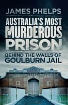 Australia's Most Murderous Prison - Behind the Walls of Goulburn Jail ebook by James Phelps