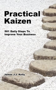Practical Kaizen - 501 Daily Ideas To Improve Your Business ebook by James JJ Kelly