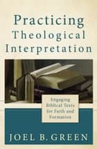 Practicing Theological Interpretation (Theological Explorations for the Church Catholic) ebook by Joel B. Green