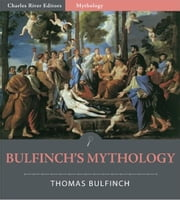 Bulfinchs Mythology: The Age of Fable, The Age of Chivalry, and Legends of Charlemagne (Illustrated Edition) ebook by Thomas Bulfinch
