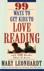 99 Ways to Get Kids to Love Reading - And 100 Books They'll Love ebook by Mary Leonhardt