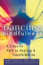 Dancing Mindfulness - A Creative Path to Healing and Transformation ebook by Jamie Marich, PhD, LPCC-S,...