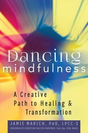 Dancing Mindfulness - A Creative Path to Healing and Transformation ebook by Jamie Marich, PhD, LPCC-S,Christine Valters Paintner, PhD, Obl. OSB, REACE