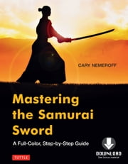 Mastering the Samurai Sword - A Full-Color, Step-by-Step Guide [Downloadable Material Included] ebook by Cary Nemeroff