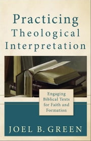 Practicing Theological Interpretation (Theological Explorations for the Church Catholic) - Engaging Biblical Texts for Faith and Formation ebook by Joel B. Green