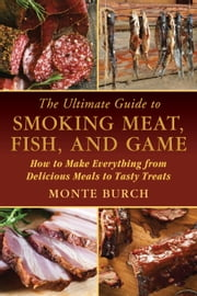 The Ultimate Guide to Smoking Meat, Fish, and Game - How to Make Everything from Delicious Meals to Tasty Treats ebook by Monte Burch