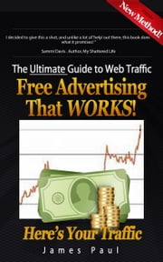 The Ultimate Guide To Web Traffic: Free Advertising That WORKS! ebook by James Paul