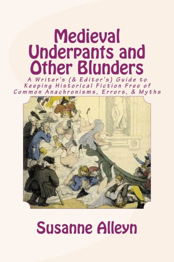 Medieval Underpants and Other Blunders: A Writer's (& Editor's) Guide to Keeping Historical Fiction Free of Common Anachronisms, Errors, & Myths [Third Edition] ebook by Susanne Alleyn