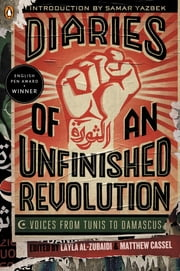 Diaries of an Unfinished Revolution - Voices from Tunis to Damascus ebook by