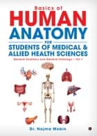 Basics of Human Anatomy for Students of Medical & Allied Health Sciences - General Anatomy and General Histology - Vol.1 ebook by Dr. Najma Mobin