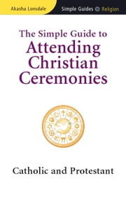 The Simple Guide to Attending Christian Ceremonies - Catholic and Protestant ebook by Akasha Lonsdale
