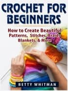 Crochet for Beginners - How to Create Beautiful Patterns, Stitches, Braids, Blankets, & More ebook by Betty Whitman