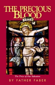 The Precious Blood - The Price of Our Salvation ebook by Frederick William Faber