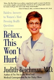 Relax, This Won't Hurt - Painless Answers to Women's Most Pressing Health Questions ebook by Judith Reichman