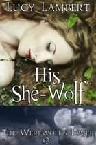 His She-Wolf: The Werewolf's Lover #3 ebook by Lucy Lambert