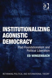 Institutionalizing Agonistic Democracy - Post-Foundationalism and Political Liberalism ebook by Dr Ed Wingenbach,Dr Keith Breen,Dr Dan Bulley,Dr Susan McManus