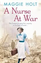 A Nurse at War ebook by Maggie Holt