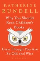 Why You Should Read Children's Books, Even Though You Are So Old and Wise eBook by Katherine Rundell