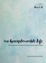 An Unexplainable Life - Recovering the Wonder and Devotion of the Early Church (Acts 1-12) ebook by Erica Wiggenhorn