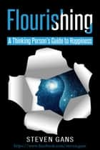 Flourishing: A Thinking Person's Guide to Happiness ebook by Steven Gans