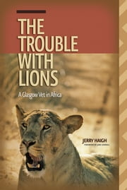 Trouble with Lions (The) - A Glasgow Vet in Africa ebook by Jerry Haigh