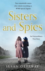 Sisters and Spies: The True Story of WWII Special Agents Eileen and Jacqueline Nearne 電子書 by Susan Ottaway