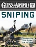 Guns & Ammo Guide to Sniping - A Comprehensive Guide to Guns, Gear, and Skills ebook by Editors of Guns & Ammo