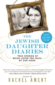 The Jewish Daughter Diaries - True Stories of Being Loved Too Much by Our Moms ebook by Rachel Ament