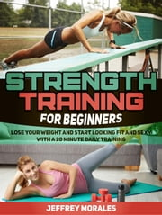 Strength Training For Beginners: Lose Your Weight and Start Looking Fit and Sexy with a 20 minute Daily Training ebook by Jeffrey Morales