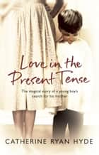 Love In The Present Tense ebook by Catherine Ryan Hyde