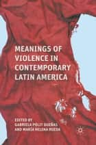 Meanings of Violence in Contemporary Latin America ebook by Maria Helena Rueda,Gabriela Polit Dueñas