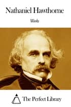 Works of Nathaniel Hawthorne ebook by Nathaniel Hawthorne