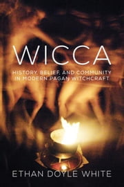Wicca: History, Belief, and Community in Modern Pagan Witchcraft ebook by White, Ethan Doyle