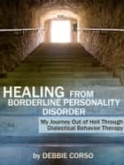 Healing from Borderline Personality Disorder: My Journey Out of Hell through Dialectical Behavior Therapy ebook by