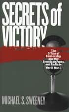 Secrets of Victory - The Office of Censorship and the American Press and Radio in World War II ebook by Michael S. Sweeney