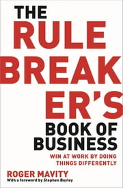The Rule Breaker's Book of Business - Win at work by doing things differently ebook by Roger Mavity