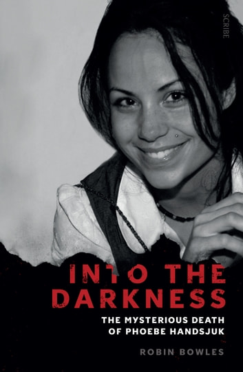 Into the Darkness - the mysterious death of Phoebe Handsjuk ebook by Robin Bowles