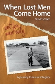 When Lost Men Come Home - Not for Men Only - A Journey to Sexual Integrity ebook by David Zailer