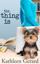 The Thing Is ebook by Kathleen Gerard