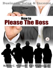 How to Please the Boss - Business, Sales & Income ebook by Robert C. Worstell,Earl Nightingale