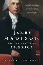 James Madison and the Making of America ebook by Kevin R. C. Gutzman