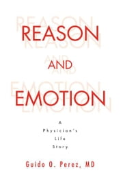 Reason and Emotion: A Physician's Life Story ebook by MD Guido O. Perez