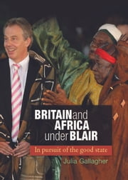 Britain and Africa under Blair: In pursuit of the good state ebook by Julia Gallagher