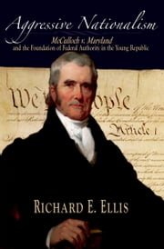 Aggressive Nationalism: McCulloch v. Maryland and the Foundation of Federal Authority in the Young Republic ebook by Richard E. Ellis