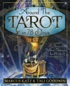 Around the Tarot in 78 Days: A Personal Journey Through the Cards - A Personal Journey Through the Cards ebook by Marcus Katz, Tali Goodwin