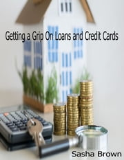 Getting a Grip On Loans and Credit Cards ebook by Sasha Brown