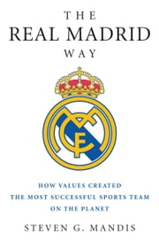 The Real Madrid Way - How Values Created the Most Successful Sports Team on the Planet ebook by Steven G. Mandis