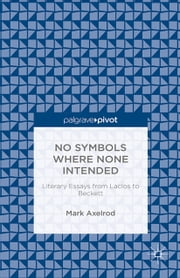 No Symbols Where None Intended: Literary Essays from Laclos to Beckett ebook by M. Axelrod