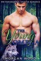 The Young Omega - MM Gay MPREG Shifter Romance ebook by Morgan Wood