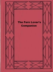 The Fern Lover's Companion - A Guide for the Northeastern States and Canada ebook by George Henry Tilton